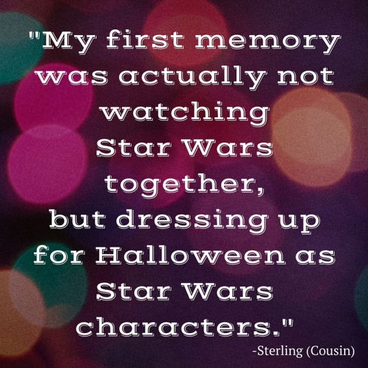 my first memory was actually not watching Star Wars together, but dressing up for Halloween as Star Wars characters