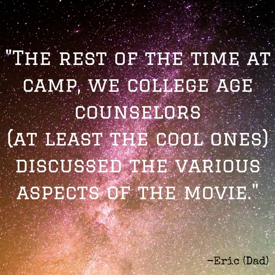 The rest of the time at camp we college age counselors (at least the cool ones) discussed the various aspects of the movie.